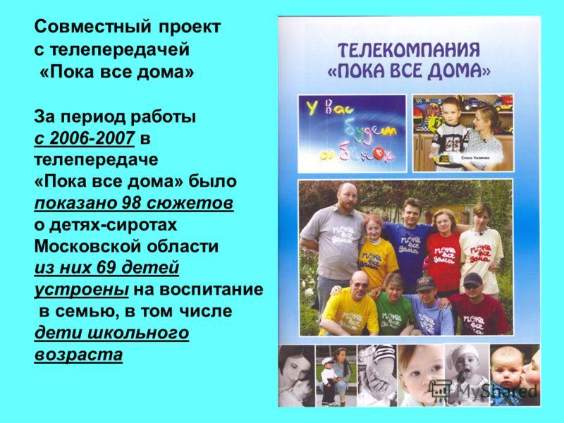 Совместный проект с телепередачей «Пока все дома» За период работы с 2006-2007 в телепередаче «Пока все дома» было показано 98 сюжетов о детях-сиротах Московской области из них 69 детей устроены на воспитание в семью, в том числе дети школьного возра