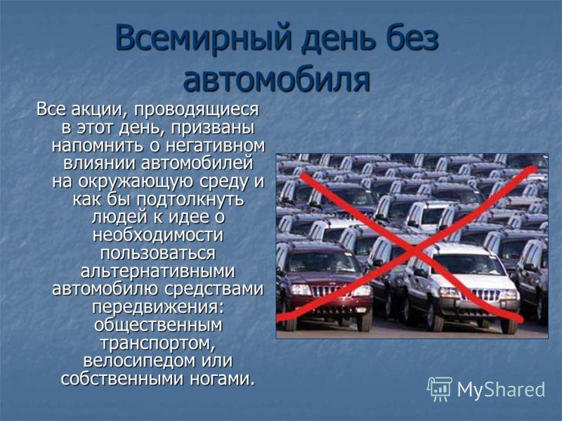 Всемирный день без автомобиля Все акции, проводящиеся в этот день, призваны напомнить о негативном влиянии автомобилей на окружающую среду и как бы подтолкнуть людей к идее о необходимости пользоваться альтернативными автомобилю средствами передвижен