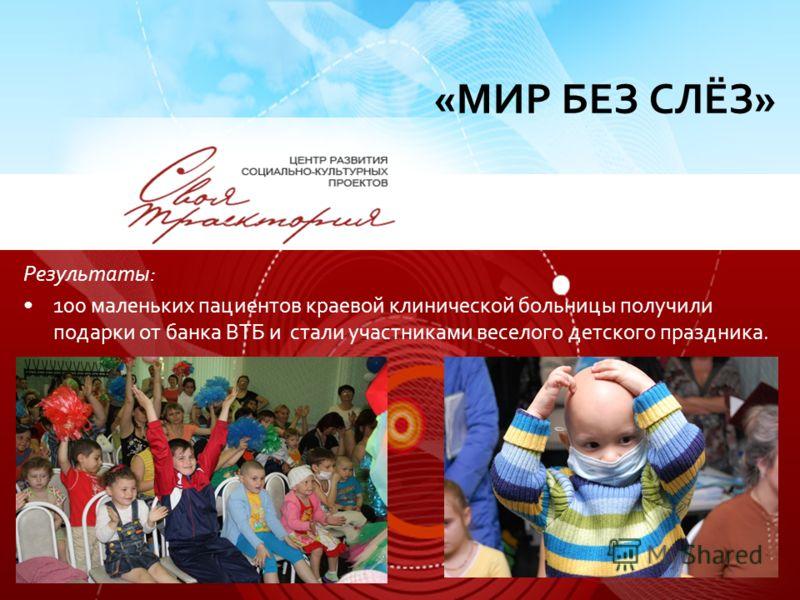 Результаты: 100 маленьких пациентов краевой клинической больницы получили подарки от банка ВТБ и стали участниками веселого детского праздника. «МИР БЕЗ СЛЁЗ»