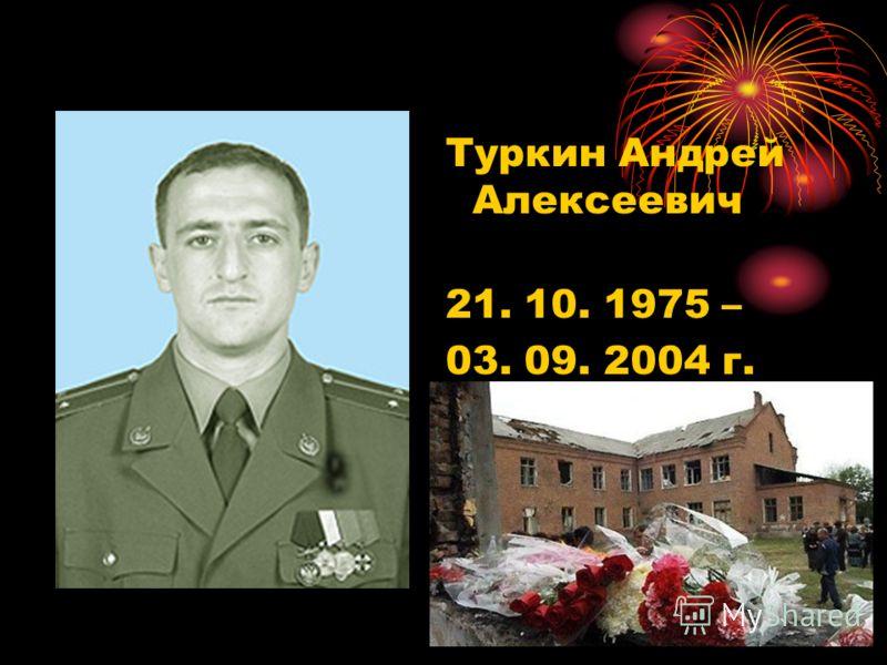 Туркин Андрей Алексеевич 21. 10. 1975 – 03. 09. 2004 г. Герой России