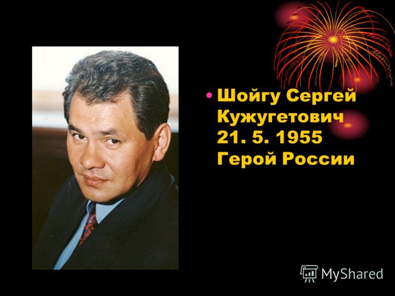 Шойгу Сергей Кужугетович 21. 5. 1955 Герой России