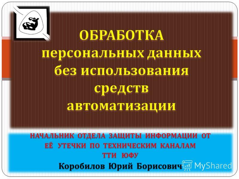 НАЧАЛЬНИК ОТДЕЛА ЗАЩИТЫ ИНФОРМАЦИИ ОТ ЕЁ УТЕЧКИ ПО ТЕХНИЧЕСКИМ КАНАЛАМ ТТИ ЮФУ Коробилов Юрий Борисович