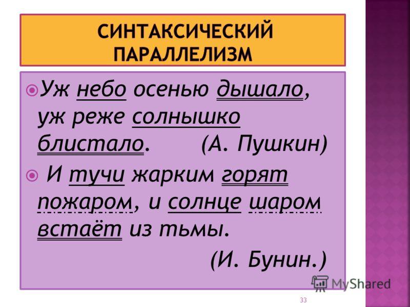 Уж небо осенью дышало, уж реже солнышко блистало. (А. Пушкин) И тучи жарким горят пожаром, и солнце шаром встаёт из тьмы. (И. Бунин.) 33