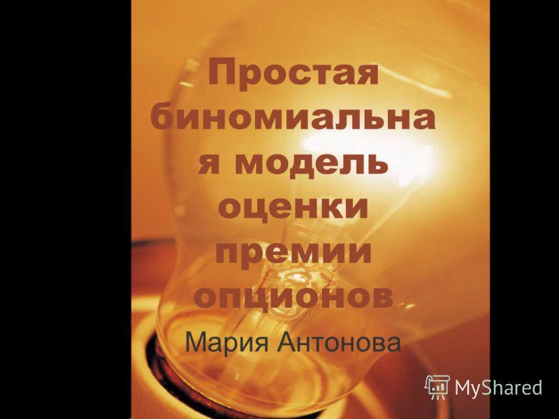 Простая биномиальна я модель оценки премии опционов Мария Антонова
