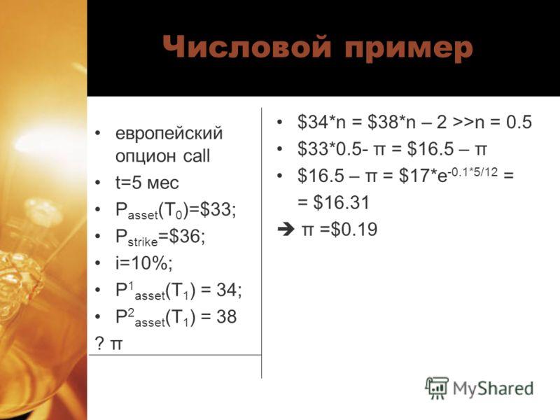 Числовой пример европейский опцион call t=5 мес P asset (T 0 )=$33; P strike =$36; i=10%; P 1 asset (T 1 ) = 34; P 2 asset (T 1 ) = 38 ? π $34*n = $38*n – 2 >>n = 0.5 $33*0.5- π = $16.5 – π $16.5 – π = $17*e -0.1*5/12 = = $16.31 π =$0.19