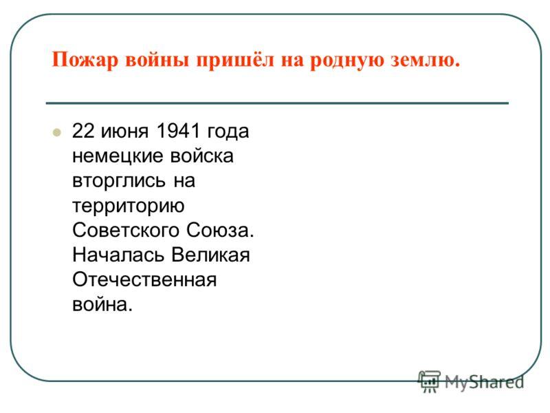 Пожар войны пришёл на родную землю. 22 июня 1941 года немецкие войска вторглись на территорию Советского Союза. Началась Великая Отечественная война.