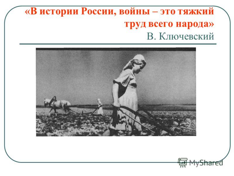 «В истории России, войны – это тяжкий труд всего народа» В. Ключевский