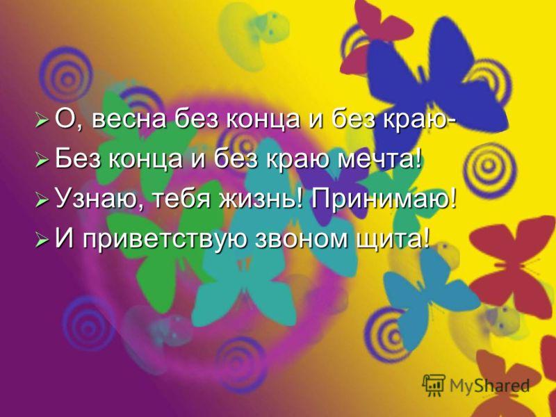 О, весна без конца и без краю- О, весна без конца и без краю- Без конца и без краю мечта! Без конца и без краю мечта! Узнаю, тебя жизнь! Принимаю! Узнаю, тебя жизнь! Принимаю! И приветствую звоном щита! И приветствую звоном щита!