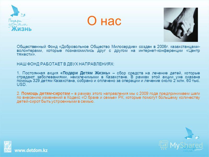 О нас Общественный Фонд «Добровольное Общество Милосердие» создан в 2006г. казахстанцами- волонтерами, которые познакомились друг с другом на интернет-конференции «Центр тяжести». НАШ ФОНД РАБОТАЕТ В ДВУХ НАПРАВЛЕНИЯХ: 1. Постоянная акция «Подари Дет