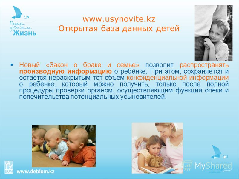 www.usynovite.kz Открытая база данных детей Новый «Закон о браке и семье» позволит распространять производную информацию о ребёнке. При этом, сохраняется и остается нераскрытым тот объем конфиденциальной информации о ребёнке, который можно получить,