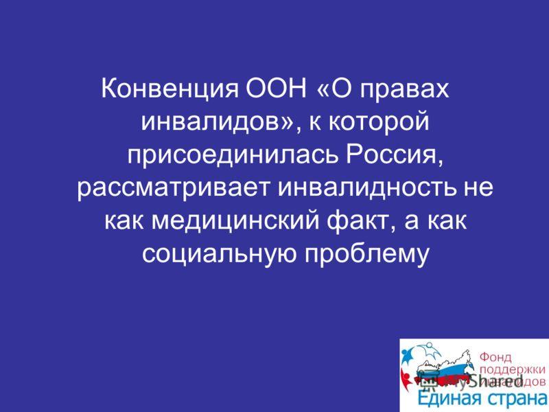 Конвенция ООН «О правах инвалидов», к которой присоединилась Россия, рассматривает инвалидность не как медицинский факт, а как социальную проблему