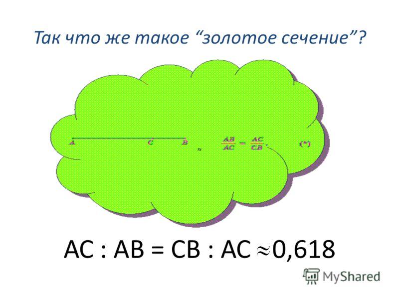Так что же такое золотое сечение? АС : АВ = СВ : АС 0,618