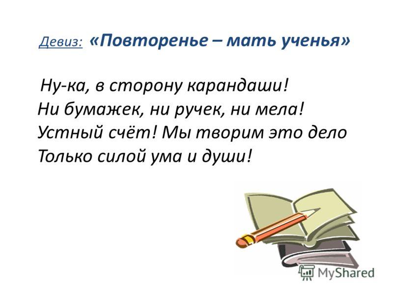 Девиз: «Повторенье – мать ученья» Ну-ка, в сторону карандаши! Ни бумажек, ни ручек, ни мела! Устный счёт! Мы творим это дело Только силой ума и души!