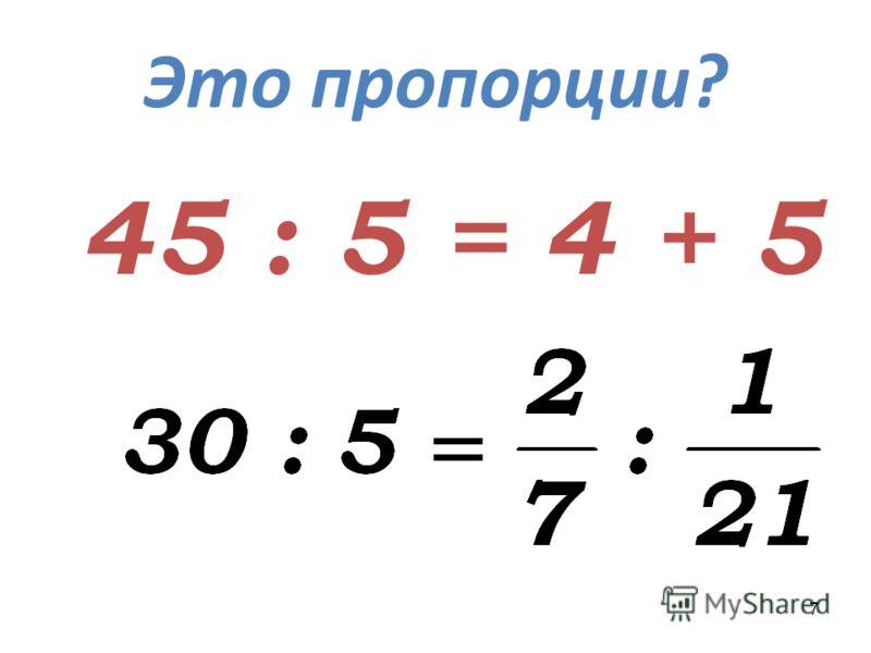7 Это пропорции? 45 : 5 = 4 + 5