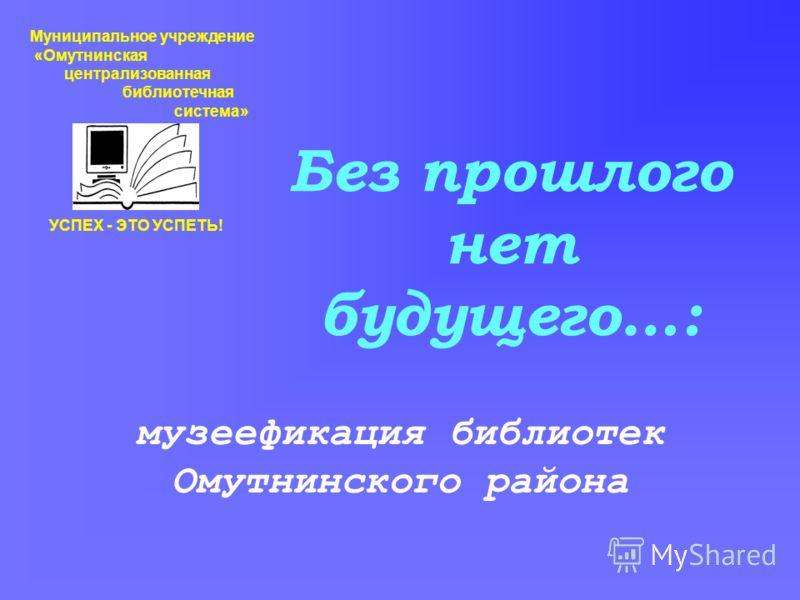 Без прошлого нет будущего…: музеефикация библиотек Омутнинского района Муниципальное учреждение «Омутнинская централизованная библиотечная система» УСПЕХ - ЭТО УСПЕТЬ!