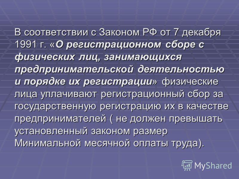 В соответствии с Законом РФ от 7 декабря 1991 г. «О регистрационном сборе с физических лиц, занимающихся предпринимательской деятельностью и порядке их регистрации» физические лица уплачивают регистрационный сбор за государственную регистрацию их в к
