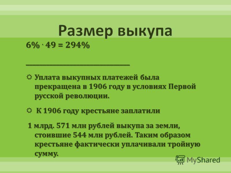 6%. 49 = 294% _______________________________ Уплата выкупных платежей была прекращена в 1906 году в условиях Первой русской революции. Уплата выкупных платежей была прекращена в 1906 году в условиях Первой русской революции. К 1906 году крестьяне за