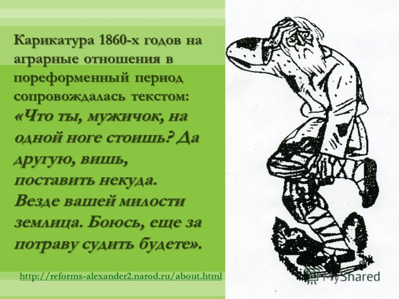Карикатура 1860-х годов на аграрные отношения в пореформенный период сопровождалась текстом: «Что ты, мужичок, на одной ноге стоишь? Да другую, вишь, поставить некуда. Везде вашей милости землица. Боюсь, еще за потраву судить будете». http://reforms-