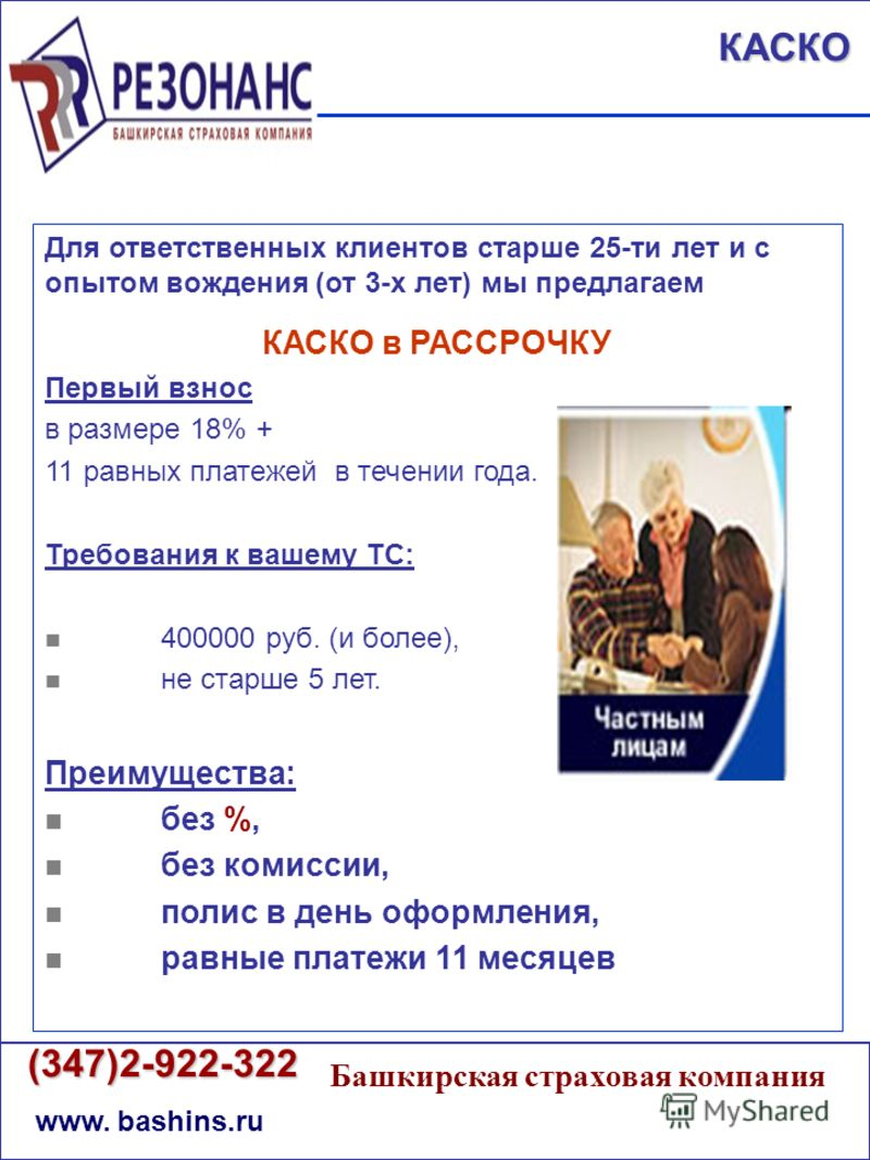 (347)2-922-322 (347)2-922-322 www. bashins.ru Башкирская страховая компания КАСКО Для ответственных клиентов старше 25-ти лет и с опытом вождения (от 3-х лет) мы предлагаем КАСКО в РАССРОЧКУ Первый взнос в размере 18% + 11 равных платежей в течении г