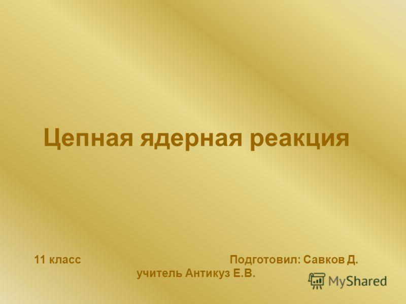 Цепная ядерная реакция 11 класс Подготовил: Савков Д. учитель Антикуз Е.В.