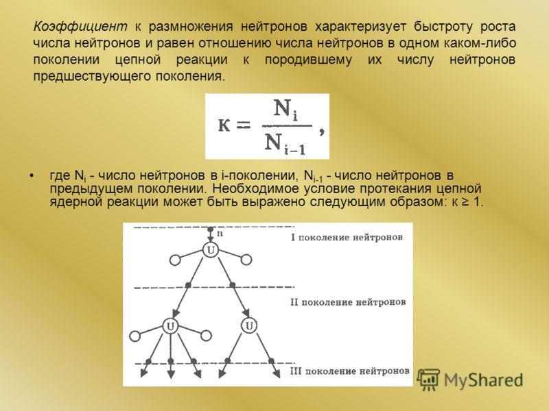 Коэффициент к размножения нейтронов характеризует быстроту роста числа нейтронов и равен отношению числа нейтронов в одном каком-либо поколении цепной реакции к породившему их числу нейтронов предшествующего поколения. где N i - число нейтронов в i-п