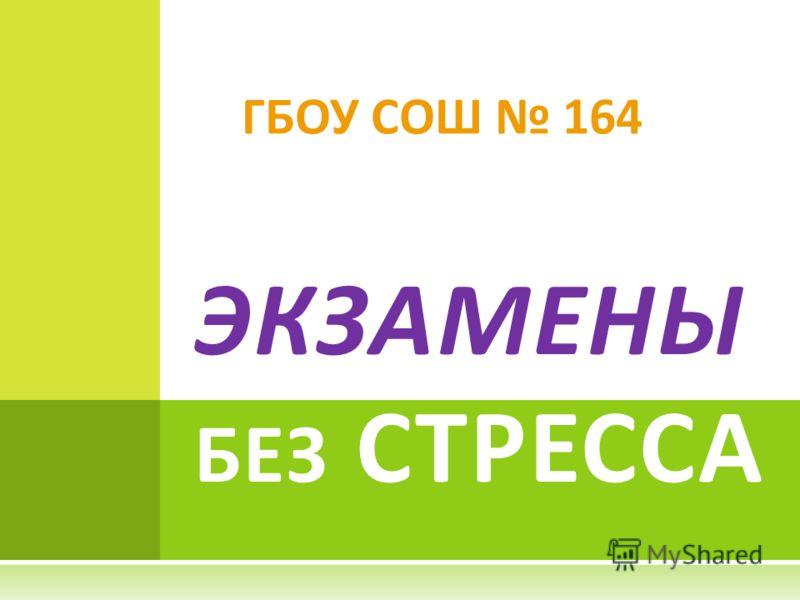 ГБОУ СОШ 164 ЭКЗАМЕНЫ БЕЗ СТРЕССА