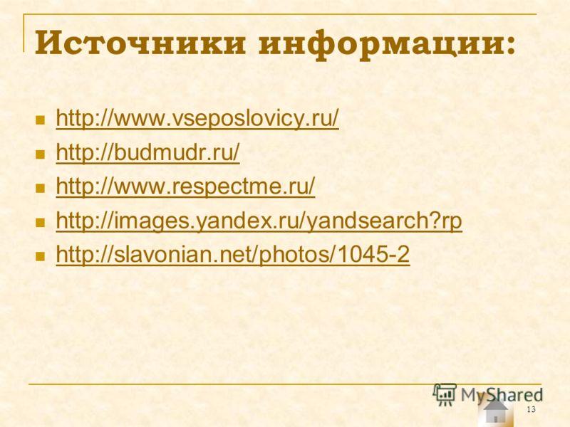 13 Источники информации: http://www.vseposlovicy.ru/ http://budmudr.ru/ http://www.respectme.ru/ http://images.yandex.ru/yandsearch?rp http://slavonian.net/photos/1045-2