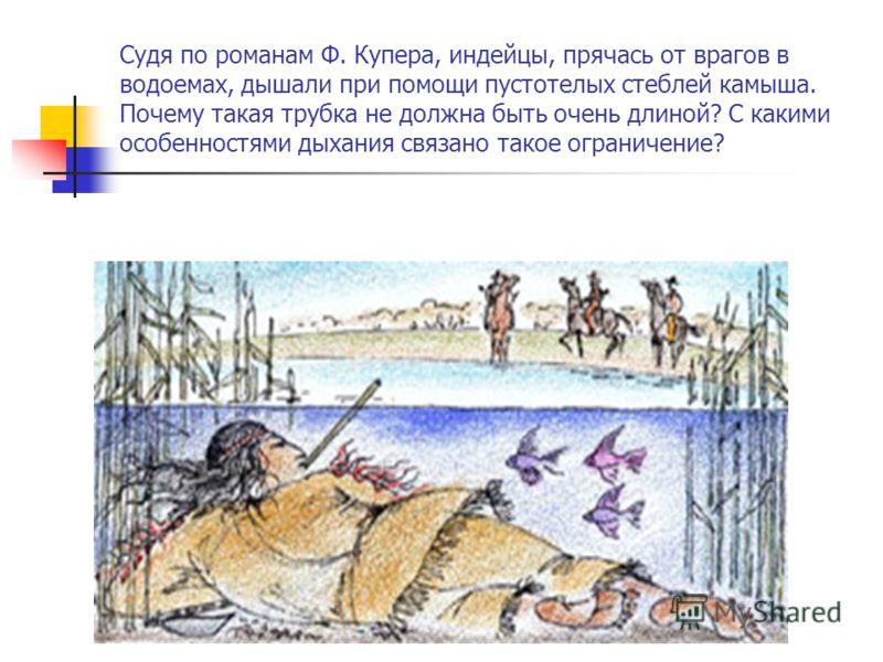 Судя по романам Ф. Купера, индейцы, прячась от врагов в водоемах, дышали при помощи пустотелых стеблей камыша. Почему такая трубка не должна быть очень длиной? С какими особенностями дыхания связано такое ограничение?