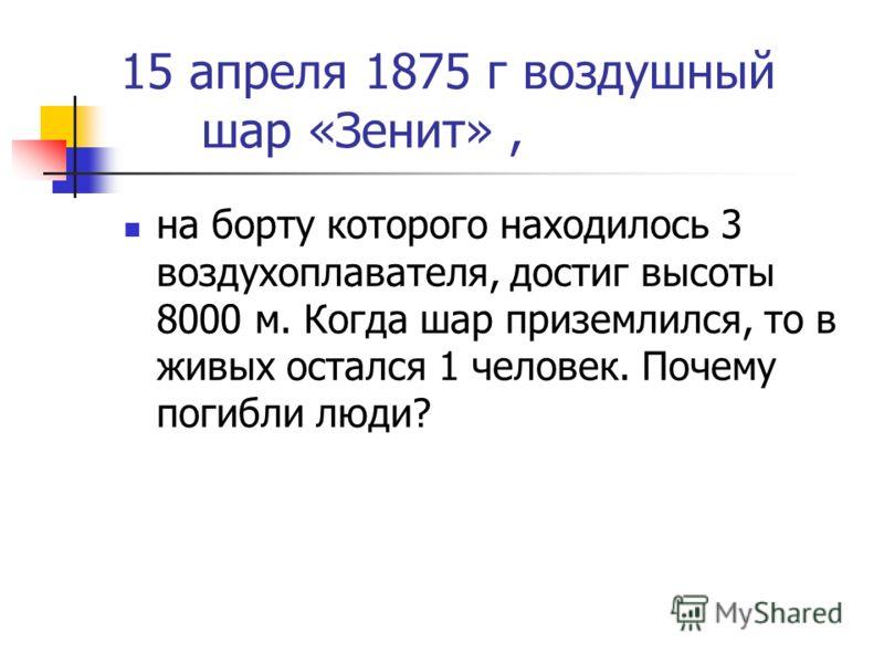 15 апреля 1875 г воздушный шар «Зенит», на борту которого находилось 3 воздухоплавателя, достиг высоты 8000 м. Когда шар приземлился, то в живых остался 1 человек. Почему погибли люди?