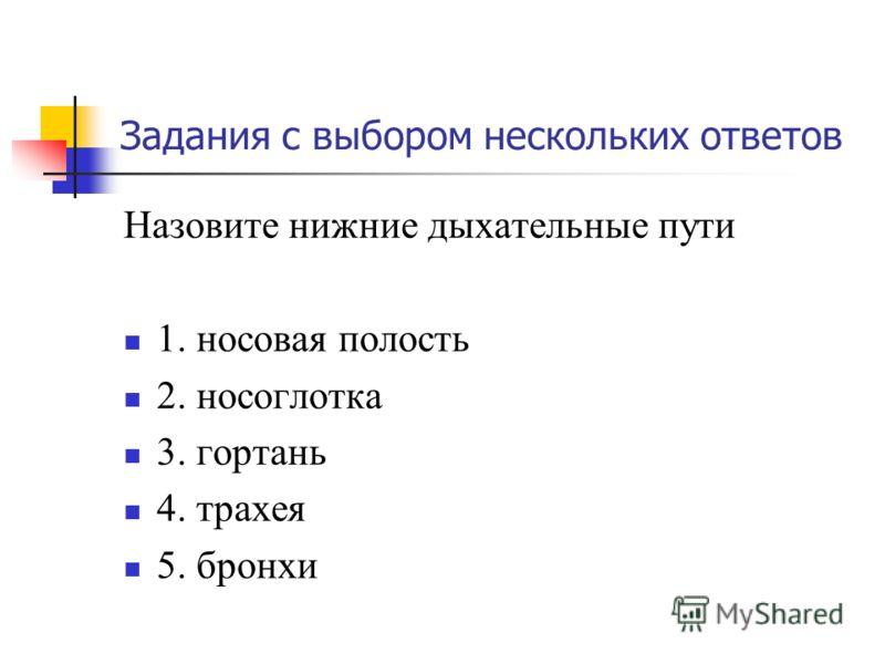 Задания с выбором нескольких ответов Назовите нижние дыхательные пути 1. носовая полость 2. носоглотка 3. гортань 4. трахея 5. бронхи