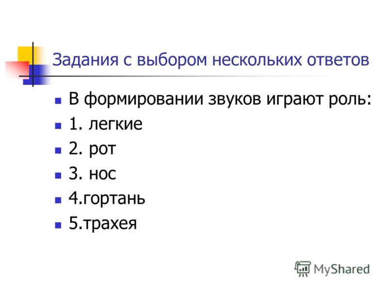 Задания с выбором нескольких ответов В формировании звуков играют роль: 1. легкие 2. рот 3. нос 4.гортань 5.трахея