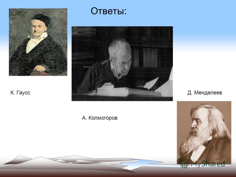 К. Гаусс А. Колмогоров Д. Менделеев Ответы: