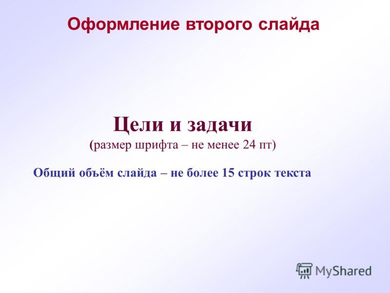 Общий объём слайда – не более 15 строк текста Цели и задачи (размер шрифта – не менее 24 пт) Оформление второго слайда