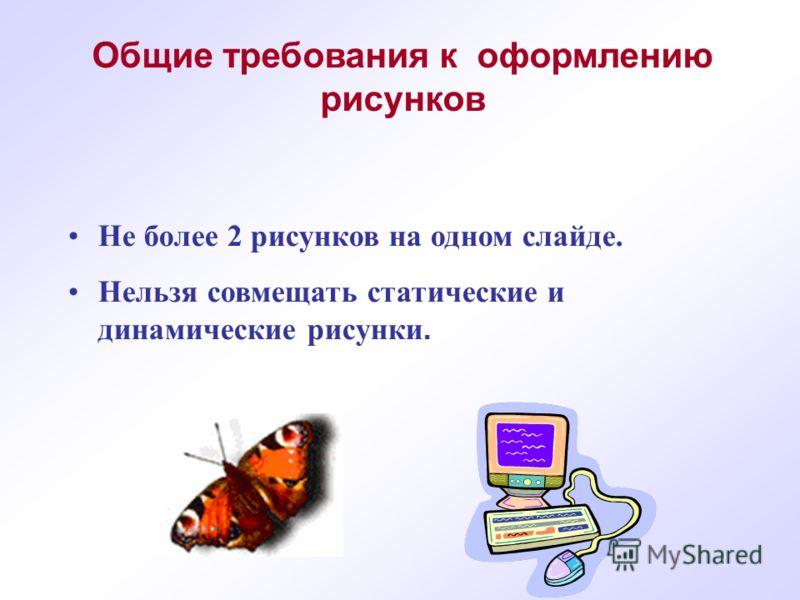 Не более 2 рисунков на одном слайде. Нельзя совмещать статические и динамические рисунки. Общие требования к оформлению рисунков
