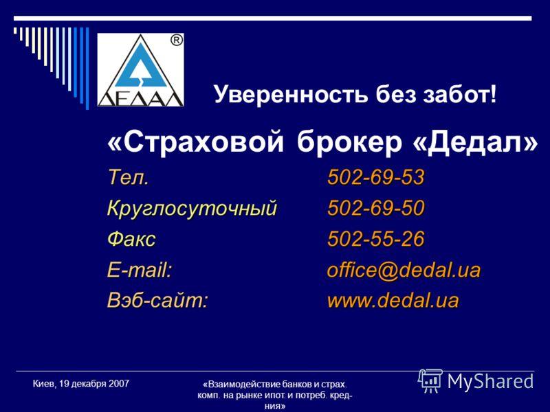 «Взаимодействие банков и страх. комп. на рынке ипот. и потреб. кред- ния» Киев, 19 декабря 2007 «Страховой брокер «Дедал» Тел.502-69-53 Круглосуточный502-69-50 Факс502-55-26 E-mail:office@dedal.ua Вэб-сайт:www.dedal.ua Уверенность без забот!