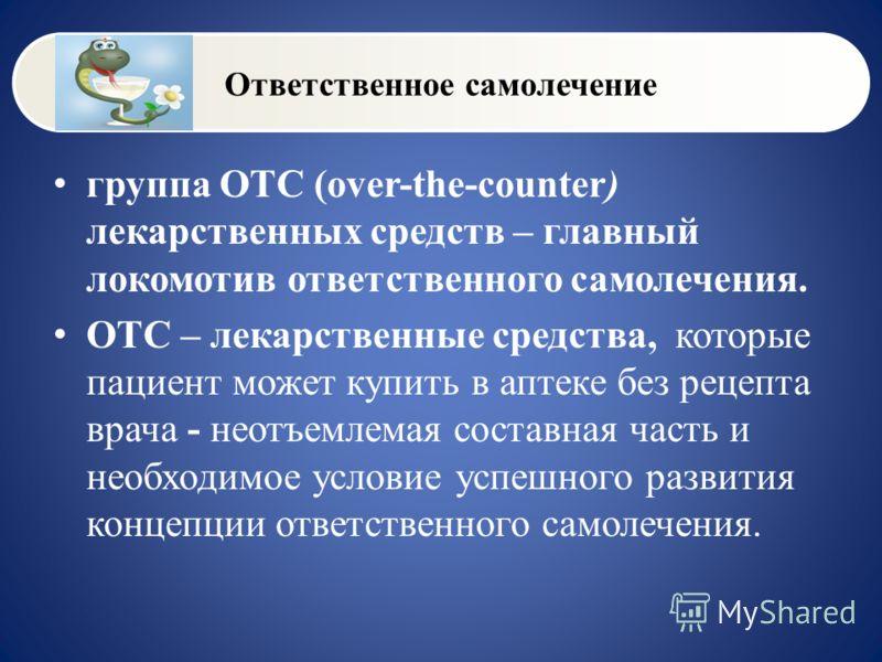 Ответственное самолечение группа OTС (over-the-counter) лекарственных средств – главный локомотив ответственного самолечения. ОТС – лекарственные средства, которые пациент может купить в аптеке без рецепта врача - неотъемлемая составная часть и необх