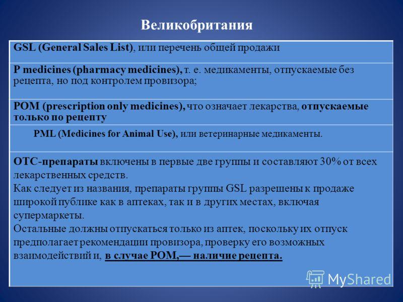 Великобритания GSL (General Sales List), или перечень общей продажи P medicines (pharmacy medicines), т. е. медикаменты, отпускаемые без рецепта, но под контролем провизора; POM (prescription only medicines), что означает лекарства, отпускаемые тольк