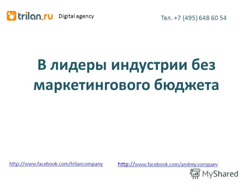 В лидеры индустрии без маркетингового бюджета Тел. +7 (495) 648 60 54 http://www.facebook.com/trilancompany Digital agency http:// www.facebook.com/andrey.voropaev