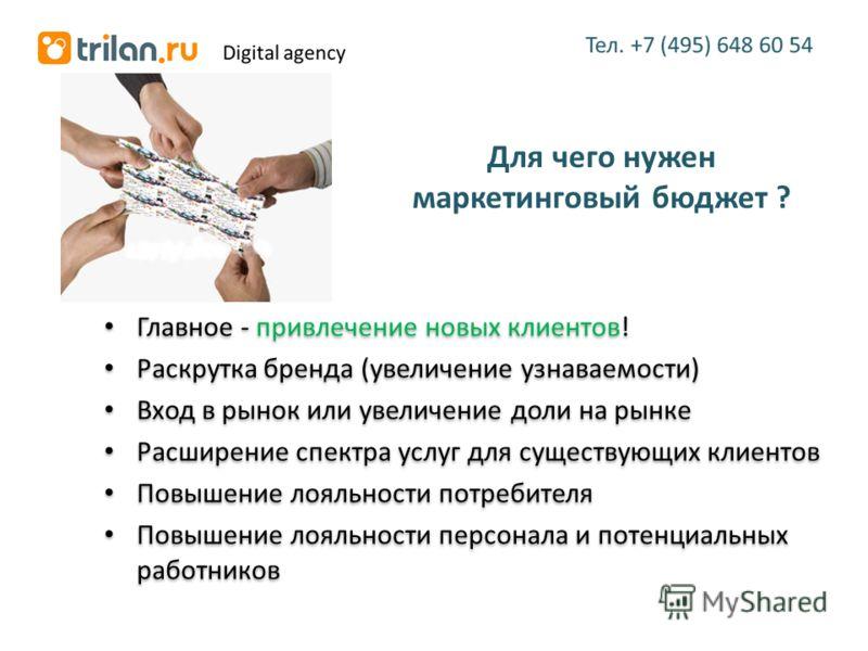 Для чего нужен маркетинговый бюджет ? Главное - привлечение новых клиентов! Раскрутка бренда (увеличение узнаваемости) Вход в рынок или увеличение доли на рынке Расширение спектра услуг для существующих клиентов Повышение лояльности потребителя Повыш