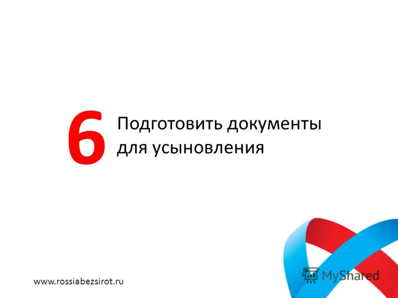 Подготовить документы для усыновления 6 www.rossiabezsirot.ru