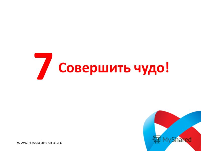 Совершить чудо! 7 www.rossiabezsirot.ru