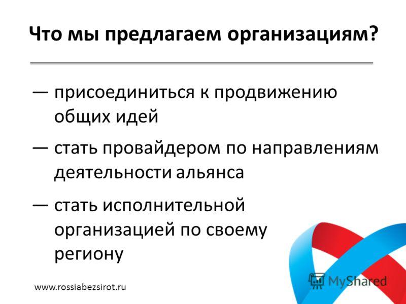 Что мы предлагаем организациям? присоединиться к продвижению общих идей стать провайдером по направлениям деятельности альянса стать исполнительной организацией по своему региону www.rossiabezsirot.ru