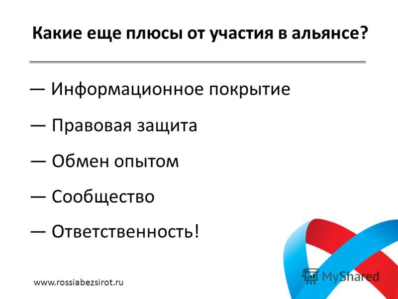 Какие еще плюсы от участия в альянсе? Информационное покрытие Правовая защита Обмен опытом Сообщество Ответственность! www.rossiabezsirot.ru