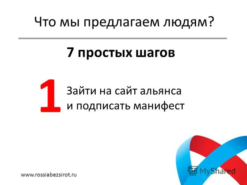 Что мы предлагаем людям? 7 простых шагов Зайти на сайт альянса и подписать манифест 1 www.rossiabezsirot.ru