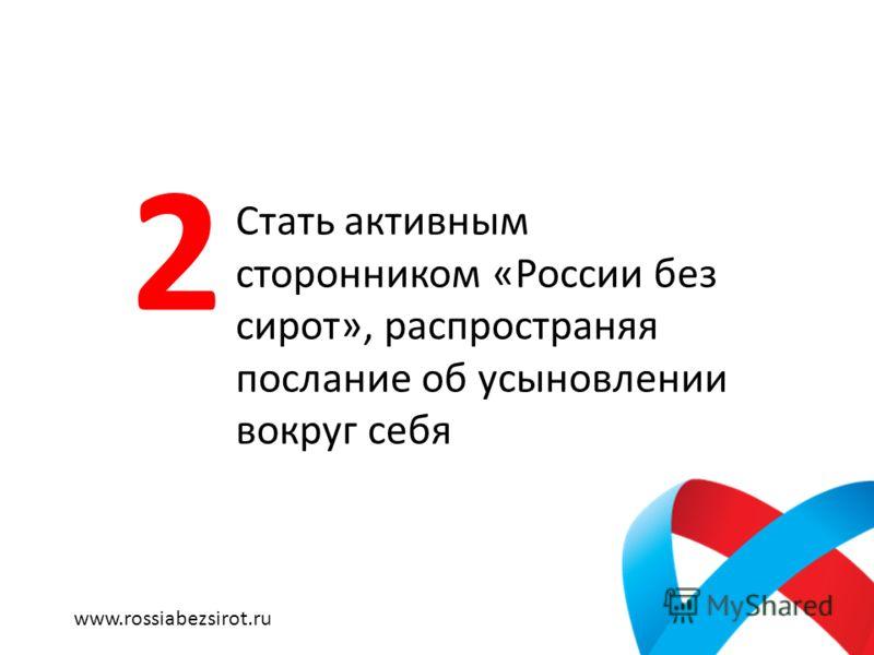 Стать активным сторонником «России без сирот», распространяя послание об усыновлении вокруг себя 2 www.rossiabezsirot.ru