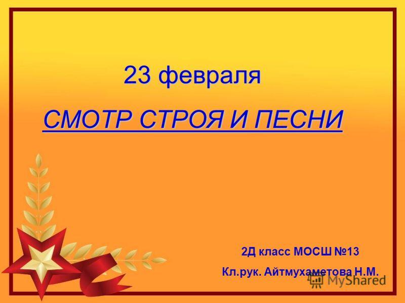 23 февраля СМОТР СТРОЯ И ПЕСНИ 2Д класс МОСШ 13 Кл.рук. Айтмухаметова Н.М.