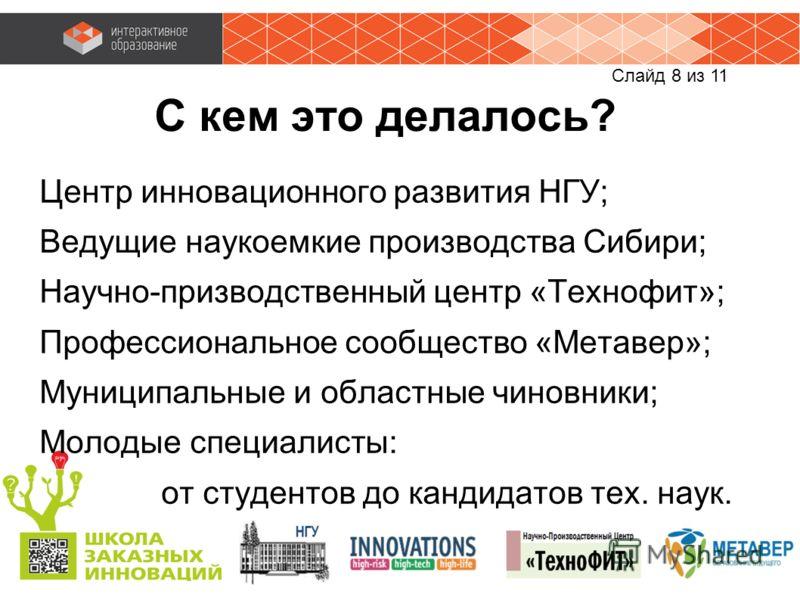 Слайд 8 из 11 С кем это делалось? Центр инновационного развития НГУ; Ведущие наукоемкие производства Сибири; Научно-призводственный центр «Технофит»; Профессиональное сообщество «Метавер»; Муниципальные и областные чиновники; Молодые специалисты: от