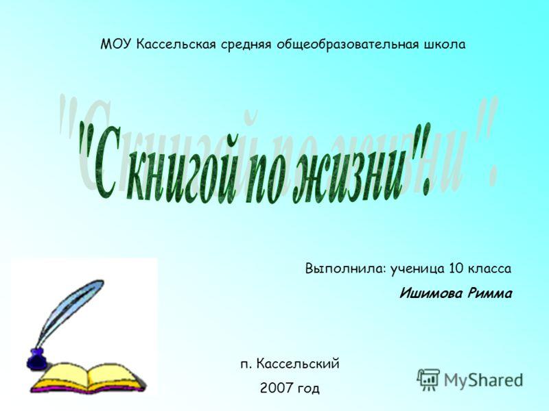 Выполнила: ученица 10 класса Ишимова Римма п. Кассельский 2007 год МОУ Кассельская средняя общеобразовательная школа