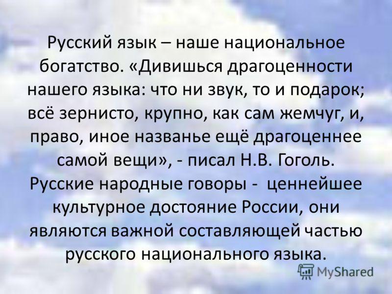 Русский язык – наше национальное богатство. «Дивишься драгоценности нашего языка: что ни звук, то и подарок; всё зернисто, крупно, как сам жемчуг, и, право, иное названье ещё драгоценнее самой вещи», - писал Н.В. Гоголь. Русские народные говоры - цен