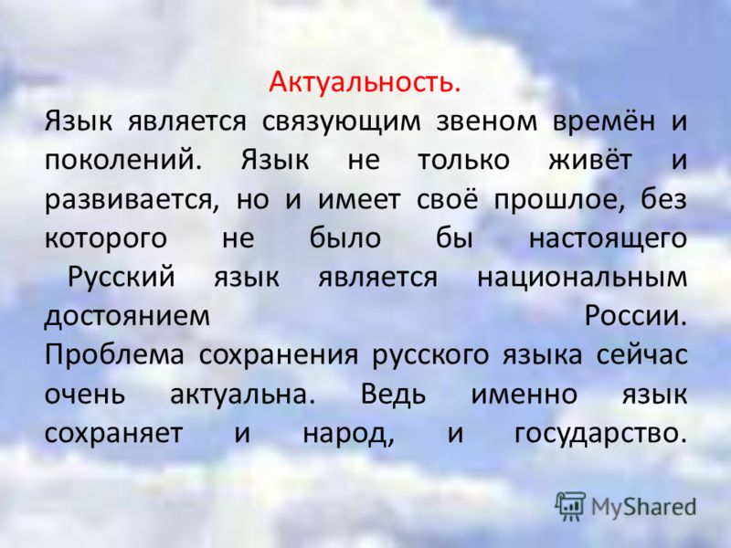 Актуальность. Язык является связующим звеном времён и поколений. Язык не только живёт и развивается, но и имеет своё прошлое, без которого не было бы настоящего Русский язык является национальным достоянием России. Проблема сохранения русского языка
